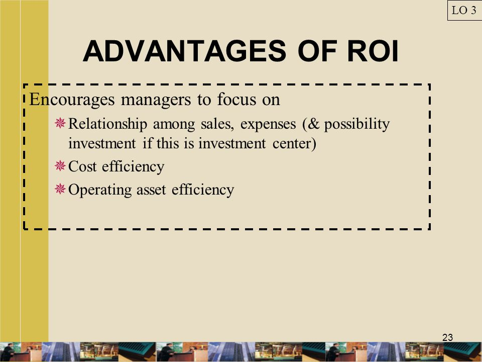 ADVANTAGES OF ROI Encourages managers to focus on