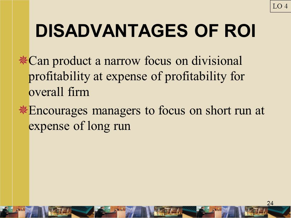 LO 4 DISADVANTAGES OF ROI. Can product a narrow focus on divisional profitability at expense of profitability for overall firm.