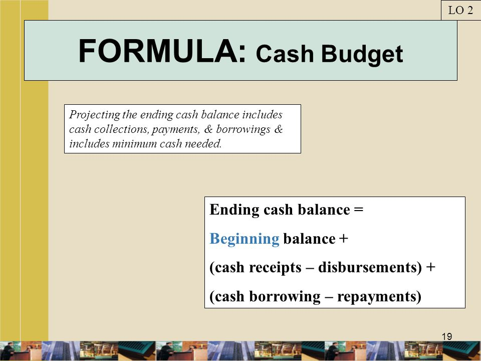 FORMULA: Cash Budget Ending cash balance = Beginning balance +