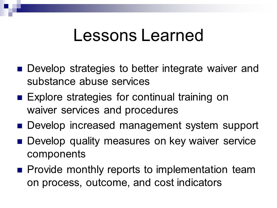 Lessons Learned Develop strategies to better integrate waiver and substance abuse services.