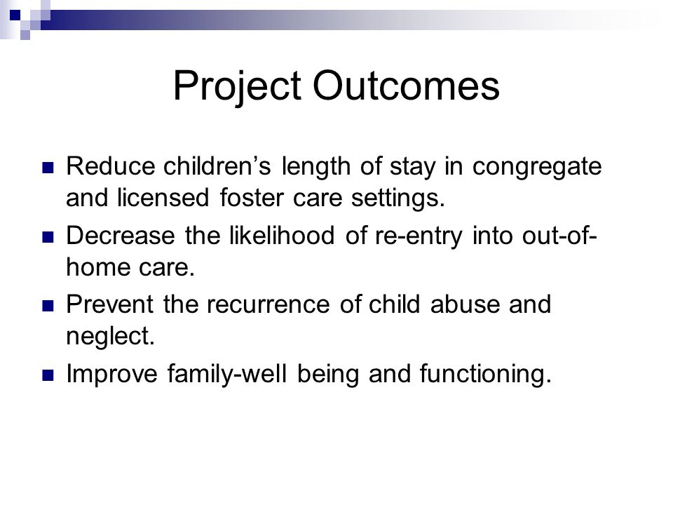Project Outcomes Reduce children's length of stay in congregate and licensed foster care settings.