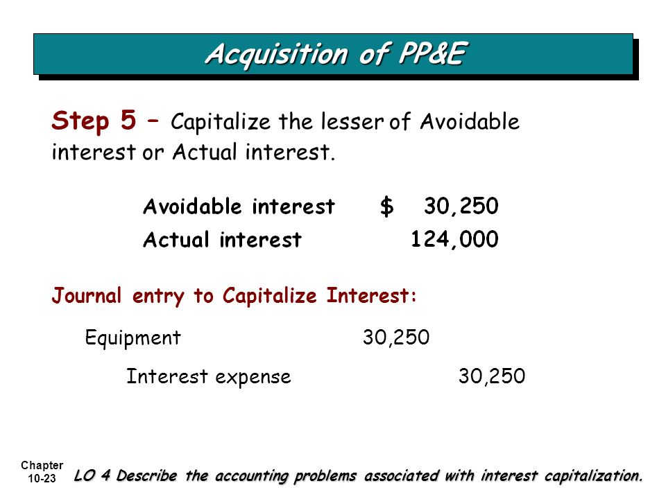 Acquisition of PP&E Step 5 – Capitalize the lesser of Avoidable interest or Actual interest. Journal entry to Capitalize Interest: