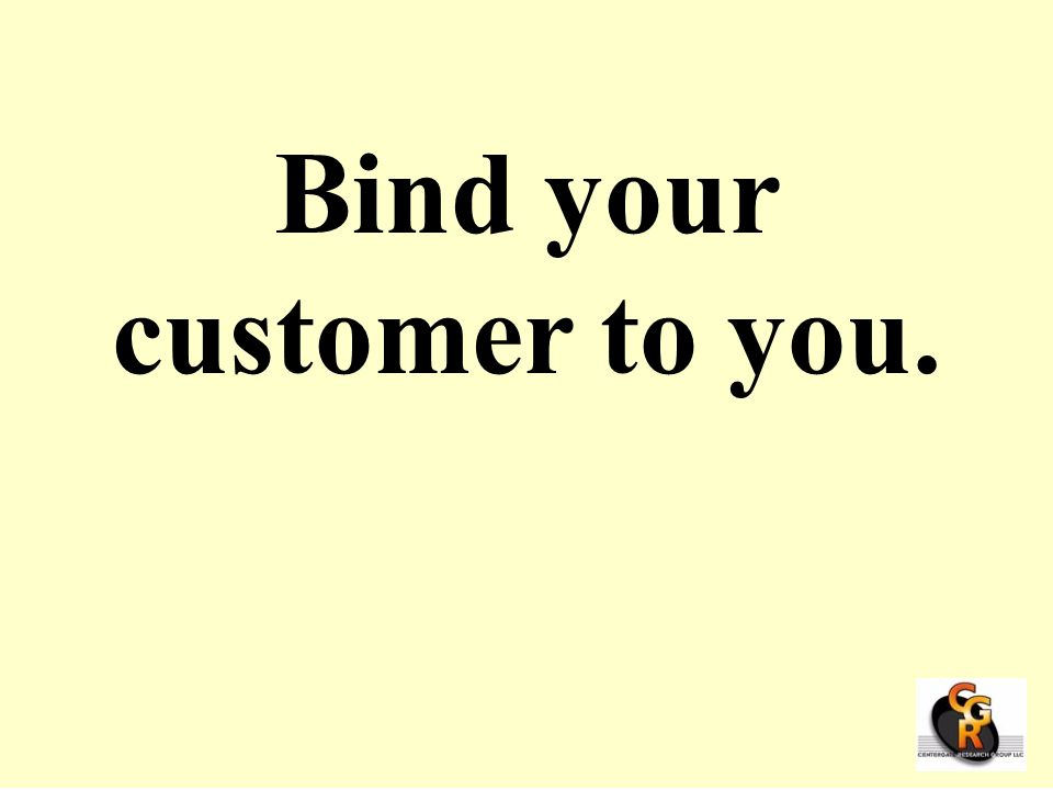 Bind your customer to you.
