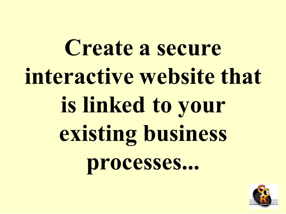 Create a secure interactive website that is linked to your existing business processes...