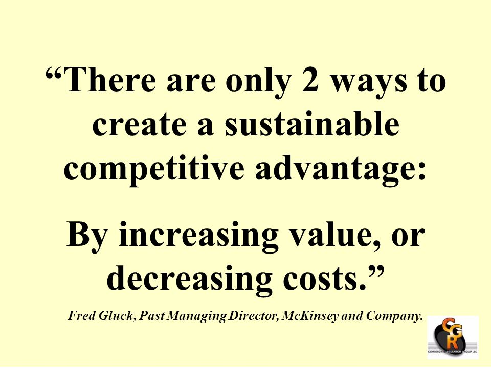 There are only 2 ways to create a sustainable competitive advantage: