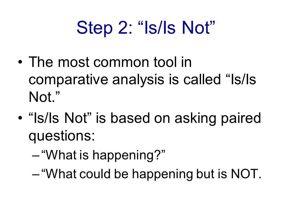 Step 2: Is/Is Not The most common tool in comparative analysis is called Is/Is Not. Is/Is Not is based on asking paired questions: