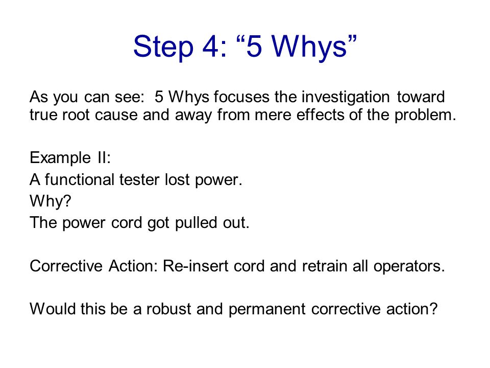 Step 4: 5 Whys As you can see: 5 Whys focuses the investigation toward true root cause and away from mere effects of the problem.
