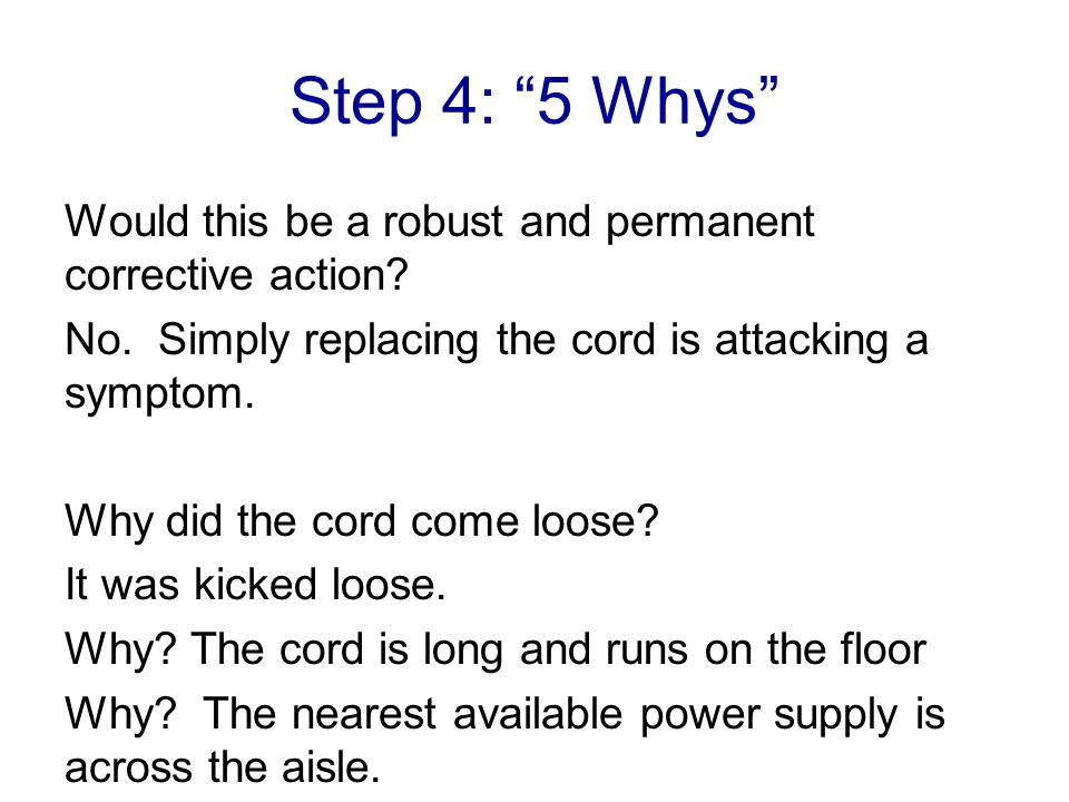 Step 4: 5 Whys Would this be a robust and permanent corrective action No. Simply replacing the cord is attacking a symptom.