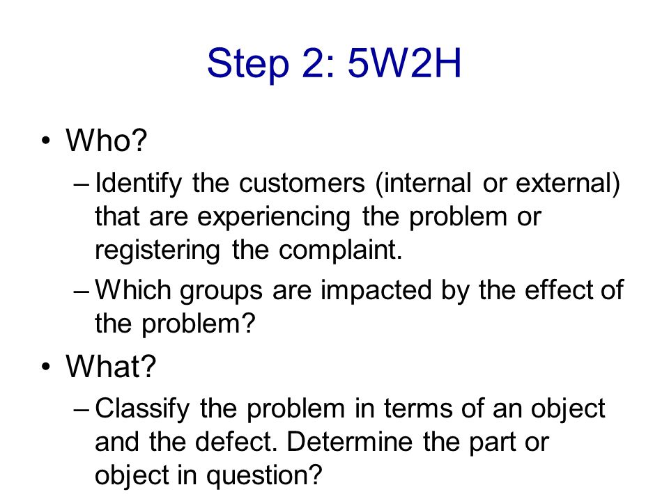 Step 2: 5W2H Who Identify the customers (internal or external) that are experiencing the problem or registering the complaint.