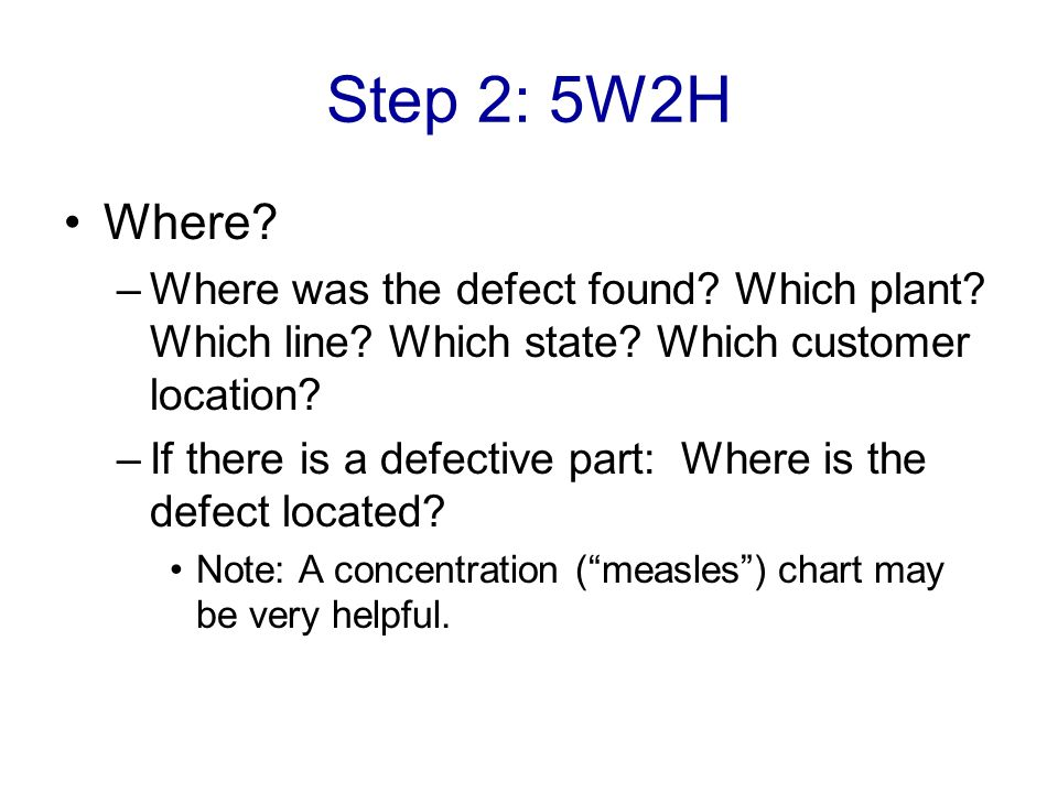 Step 2: 5W2H Where Where was the defect found Which plant Which line Which state Which customer location