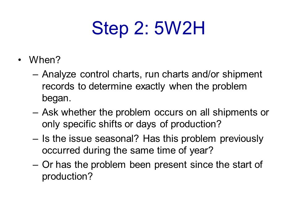 Step 2: 5W2H When Analyze control charts, run charts and/or shipment records to determine exactly when the problem began.
