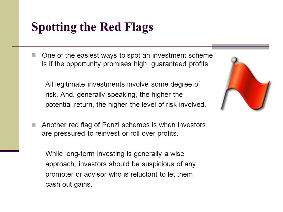 Spotting the Red Flags One of the easiest ways to spot an investment scheme is if the opportunity promises high, guaranteed profits.