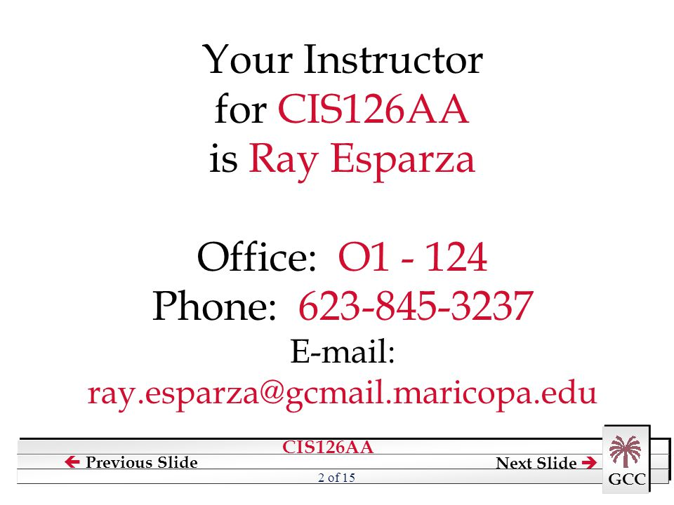 Your Instructor for CIS126AA is Ray Esparza Office: O1 - 124 Phone: 623-845-3237 E-mail: ray.esparza@gcmail.maricopa.edu