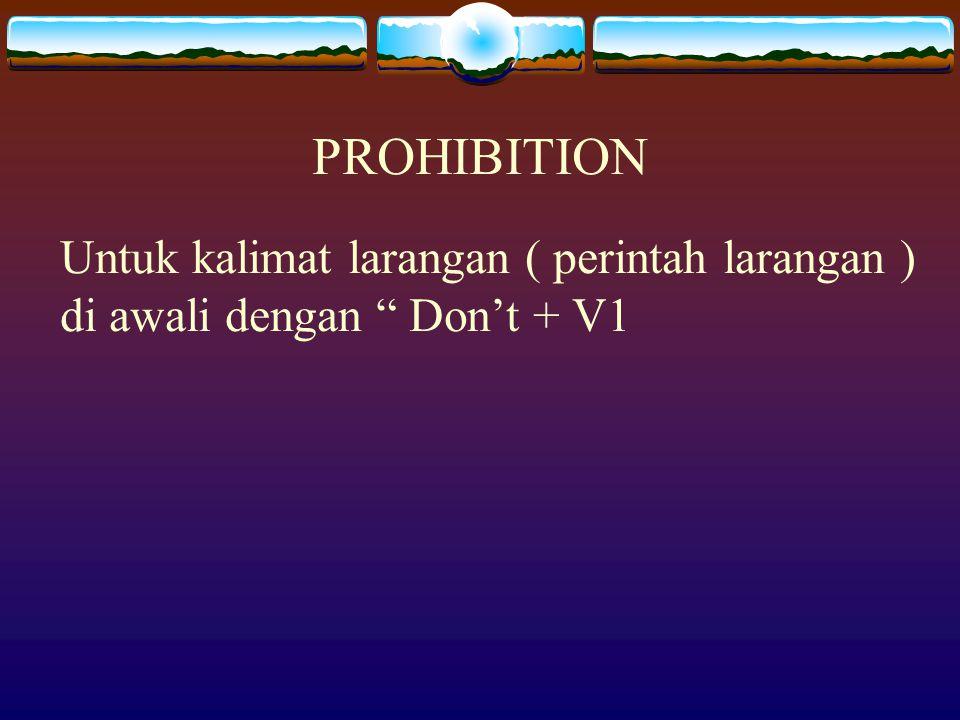 PROHIBITION Untuk kalimat larangan ( perintah larangan ) di awali dengan Don't + V1
