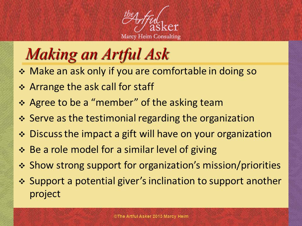 Making an Artful Ask Make an ask only if you are comfortable in doing so. Arrange the ask call for staff.
