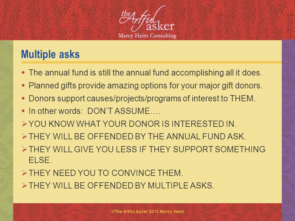 Multiple asks The annual fund is still the annual fund accomplishing all it does. Planned gifts provide amazing options for your major gift donors.