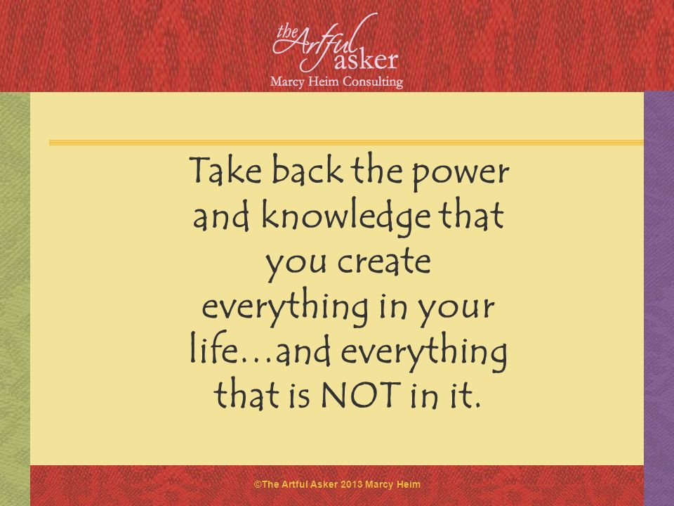 Take back the power and knowledge that you create everything in your life…and everything that is NOT in it.