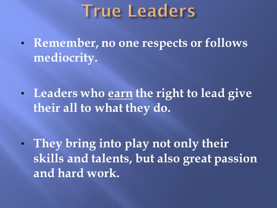 True Leaders Remember, no one respects or follows mediocrity.