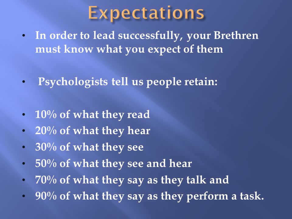 Expectations In order to lead successfully, your Brethren must know what you expect of them. Psychologists tell us people retain: