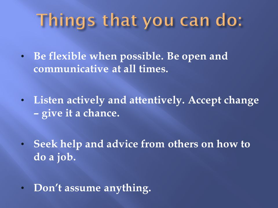 Things that you can do: Be flexible when possible. Be open and communicative at all times.