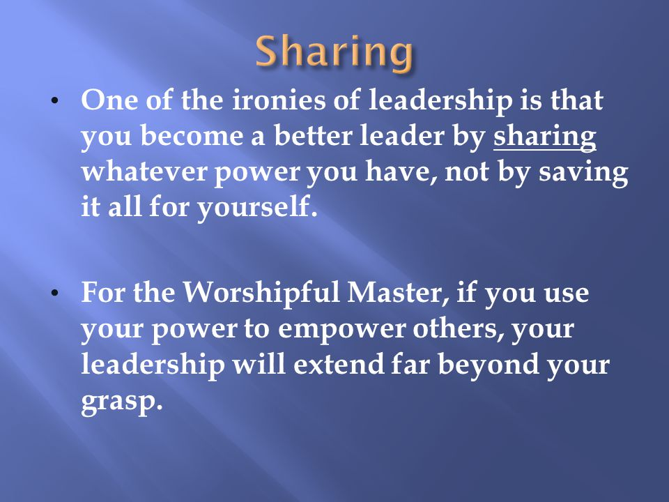 Sharing One of the ironies of leadership is that you become a better leader by sharing whatever power you have, not by saving it all for yourself.