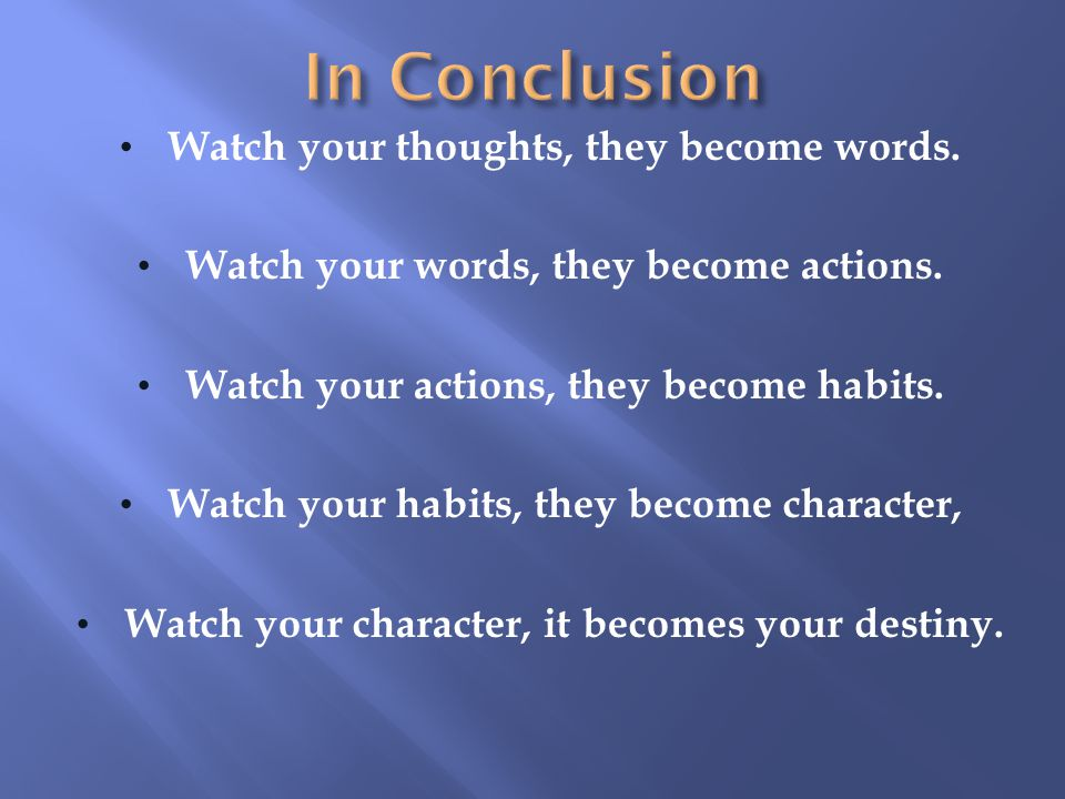 In Conclusion Watch your thoughts, they become words.