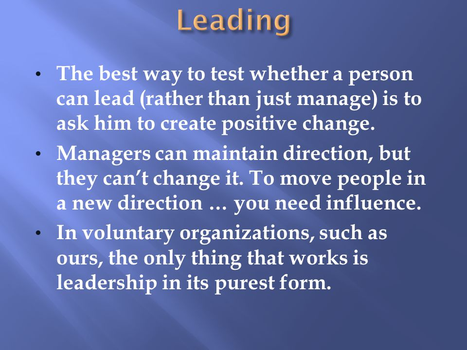 Leading The best way to test whether a person can lead (rather than just manage) is to ask him to create positive change.