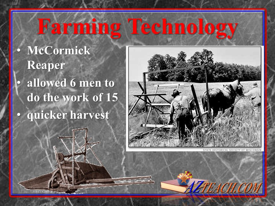 Farming Technology McCormick Reaper allowed 6 men to do the work of 15