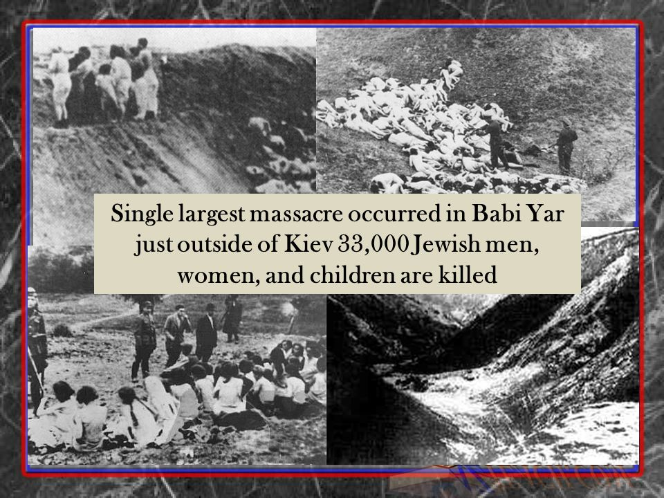 Single largest massacre occurred in Babi Yar just outside of Kiev 33,000 Jewish men, women, and children are killed