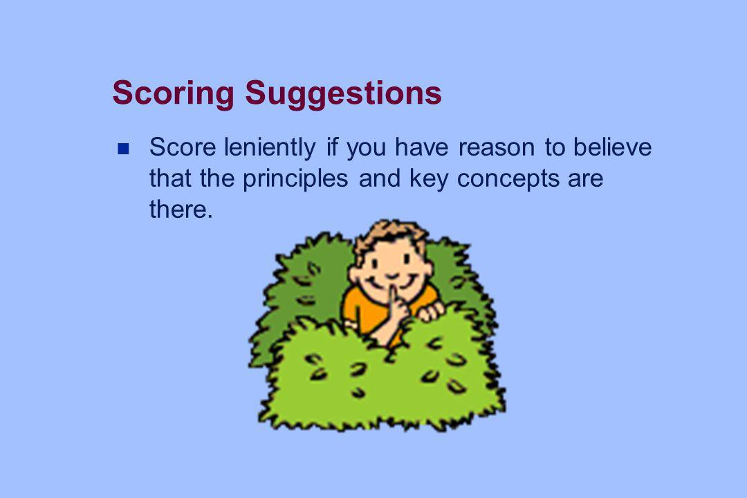 Scoring Suggestions Score leniently if you have reason to believe that the principles and key concepts are there.