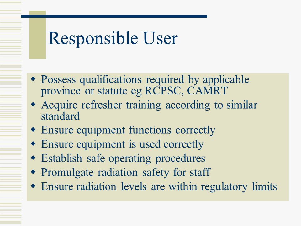Responsible User Possess qualifications required by applicable province or statute eg RCPSC, CAMRT.