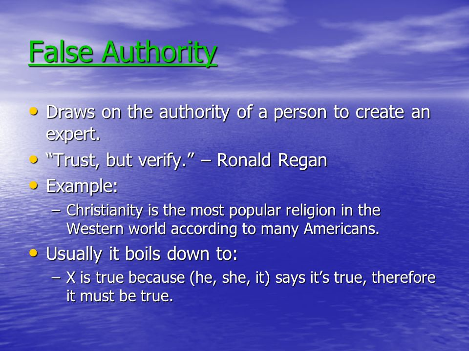 False Authority Draws on the authority of a person to create an expert. Trust, but verify. – Ronald Regan.