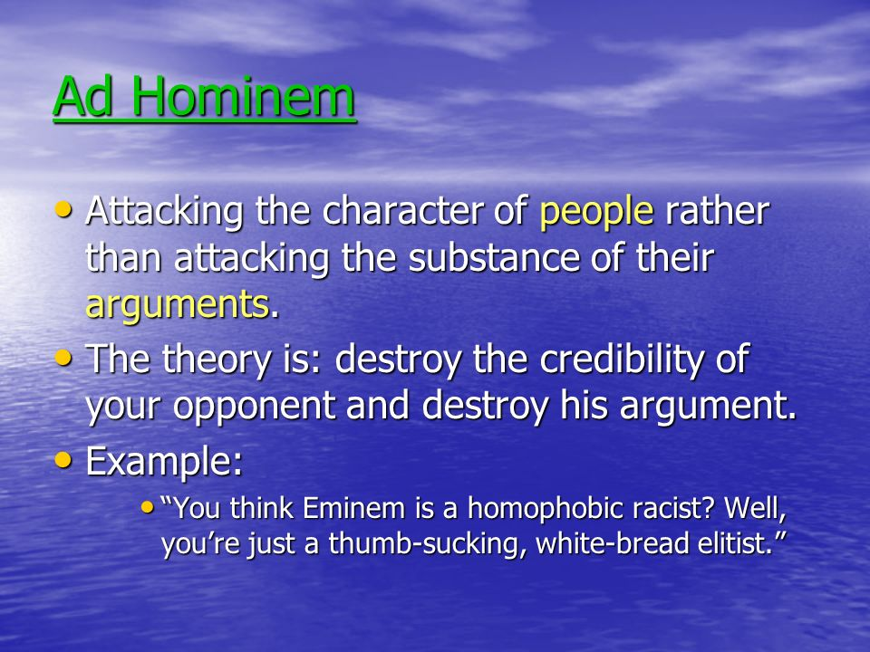 Ad Hominem Attacking the character of people rather than attacking the substance of their arguments.