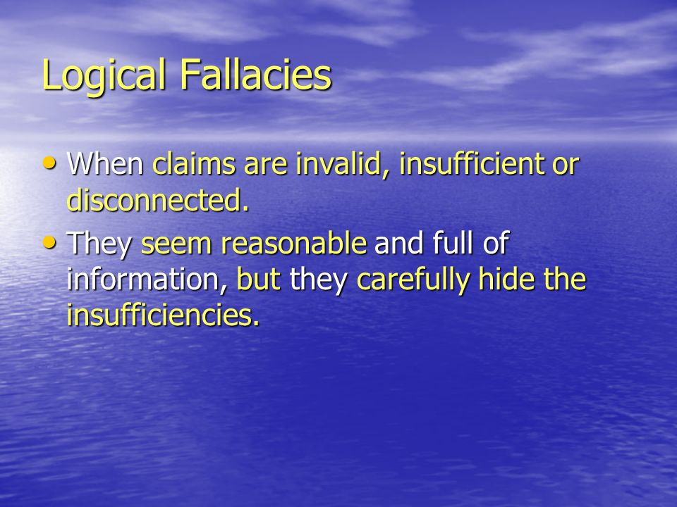 Logical Fallacies When claims are invalid, insufficient or disconnected.