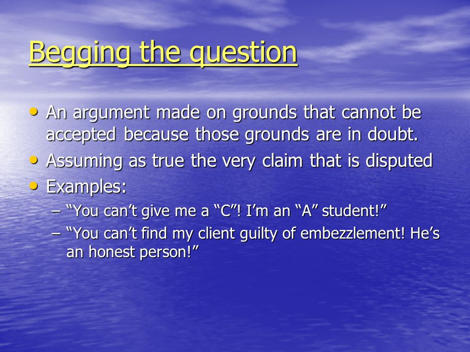 Begging the question An argument made on grounds that cannot be accepted because those grounds are in doubt.