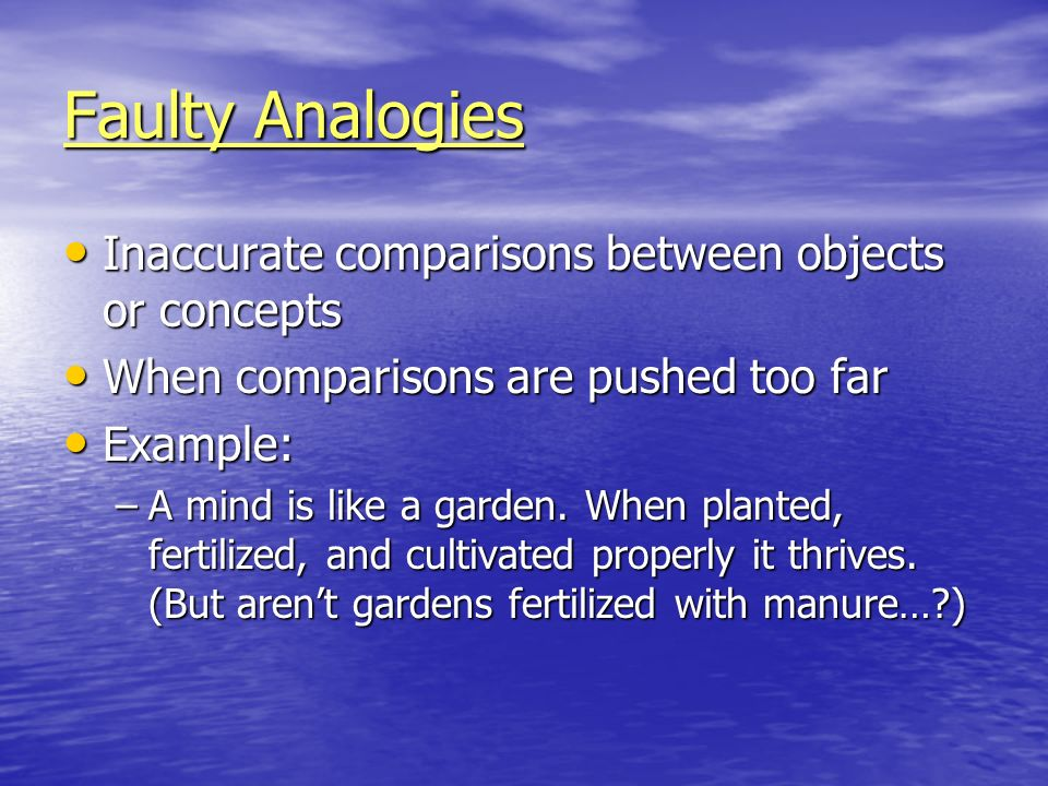 Faulty Analogies Inaccurate comparisons between objects or concepts