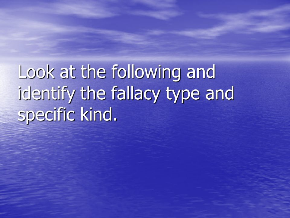 Look at the following and identify the fallacy type and specific kind.