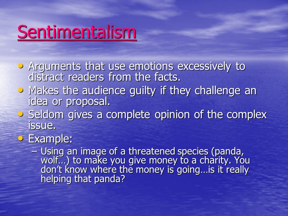 Sentimentalism Arguments that use emotions excessively to distract readers from the facts.