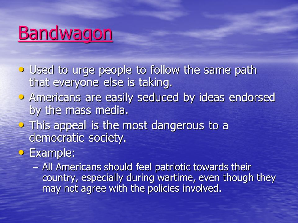 Bandwagon Used to urge people to follow the same path that everyone else is taking.