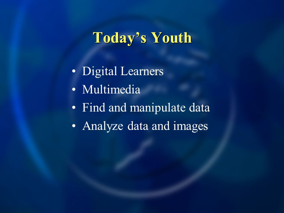 Today's Youth Digital Learners Multimedia Find and manipulate data
