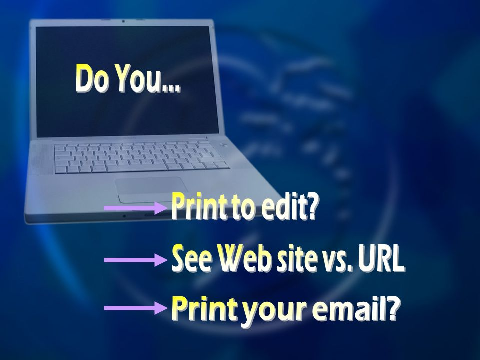 Do You... Print to edit See Web site vs. URL Print your email