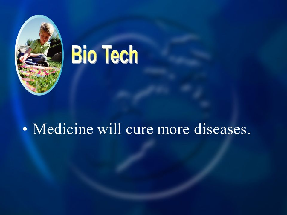 Bio Tech Medicine will cure more diseases.