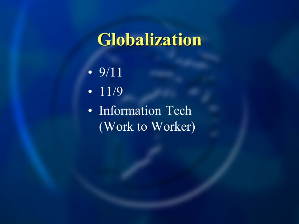 Globalization 9/11 11/9 Information Tech (Work to Worker)