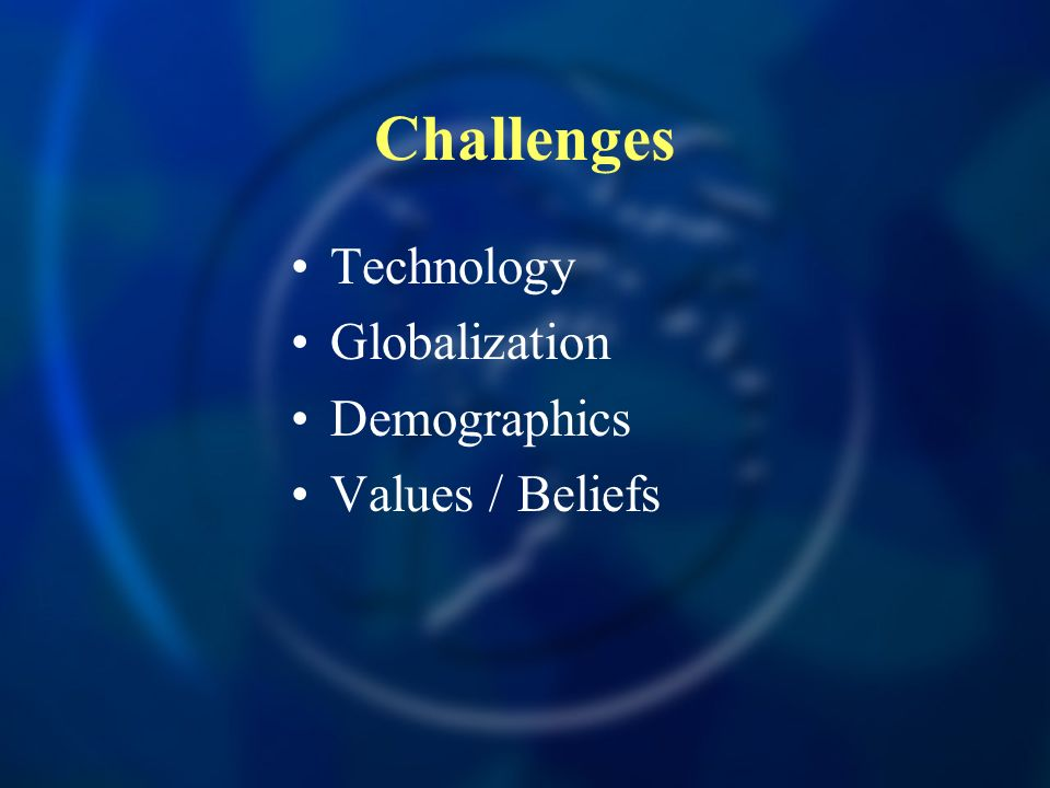 Challenges Technology Globalization Demographics Values / Beliefs