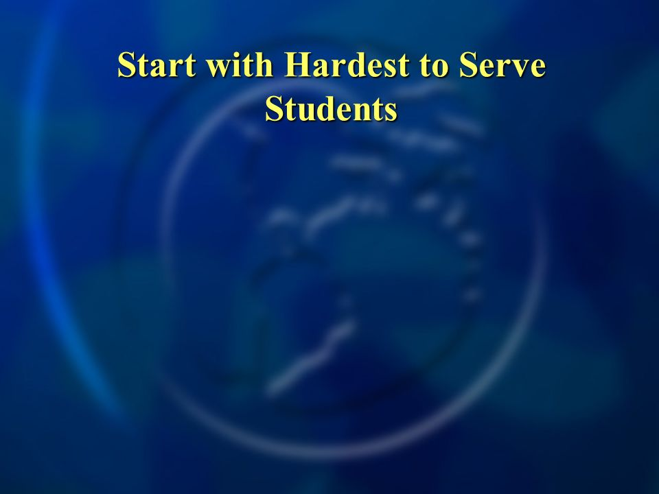 Start with Hardest to Serve Students