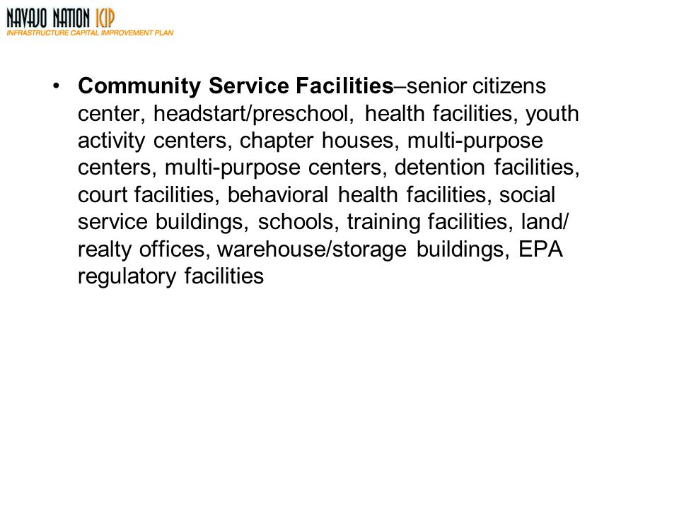 Community Service Facilities–senior citizens center, headstart/preschool, health facilities, youth activity centers, chapter houses, multi-purpose centers, multi-purpose centers, detention facilities, court facilities, behavioral health facilities, social service buildings, schools, training facilities, land/ realty offices, warehouse/storage buildings, EPA regulatory facilities