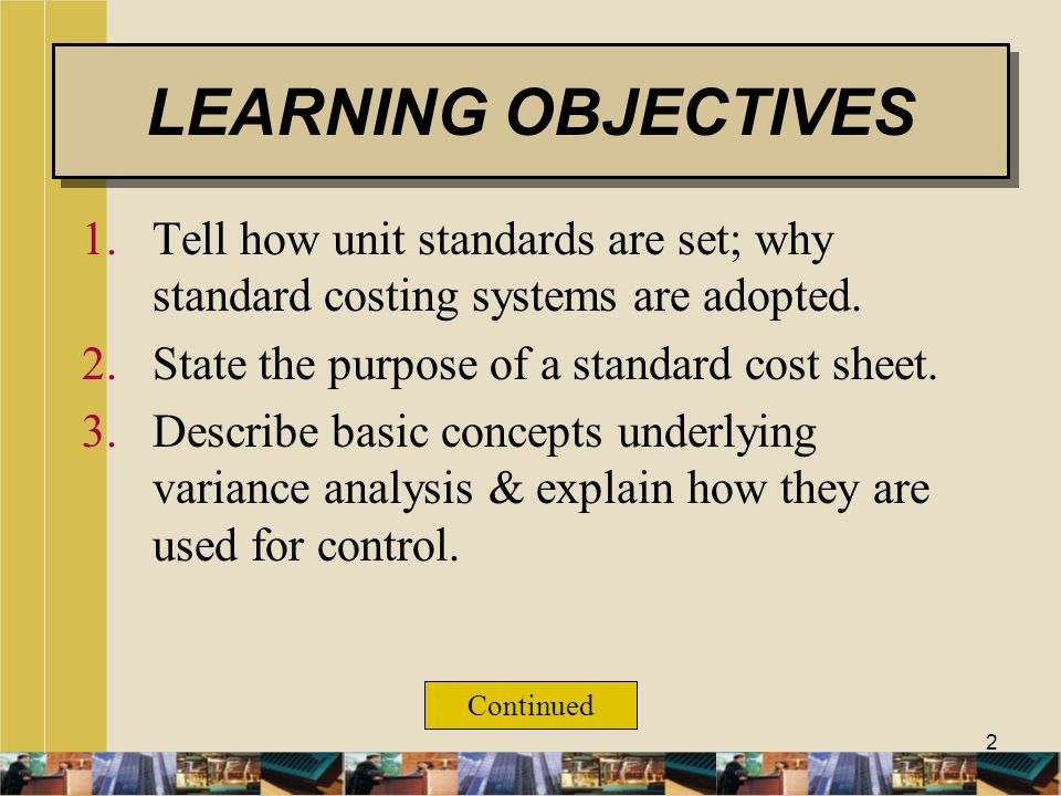 LEARNING OBJECTIVES Tell how unit standards are set; why standard costing systems are adopted. State the purpose of a standard cost sheet.