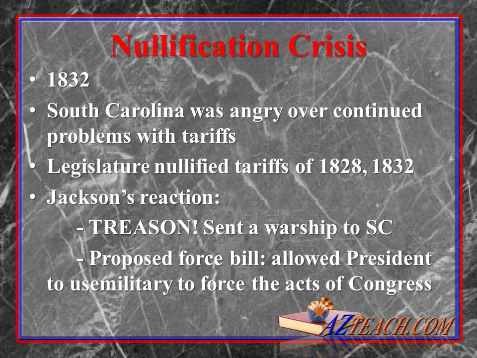 Nullification Crisis 1832. South Carolina was angry over continued problems with tariffs. Legislature nullified tariffs of 1828, 1832.
