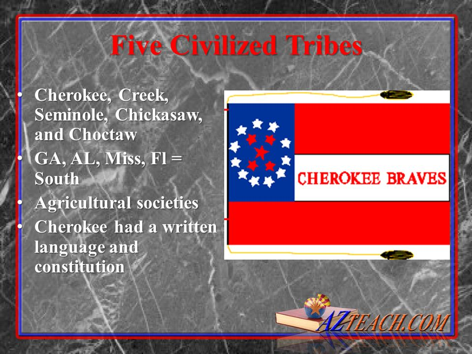 Five Civilized Tribes Cherokee, Creek, Seminole, Chickasaw, and Choctaw. GA, AL, Miss, Fl = South.
