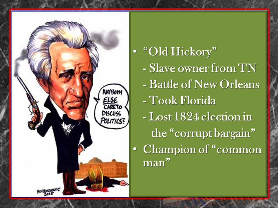 Old Hickory - Slave owner from TN. - Battle of New Orleans. - Took Florida. - Lost 1824 election in.